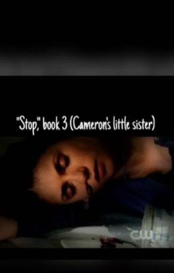 "Stop (prequel to ""his sister,"" and ""Cameron's little sister."")"