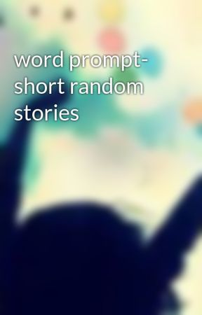 word prompt- short random stories by CherryAngelz