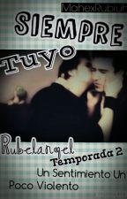 Siempre Tuyo [Rubelangel] Temp. 2 Un Sentimiento Un Poco Violento  by MahexRubiuh