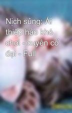 Nịch sủng: Ái thiếp hảo khó chơi - xuyên cổ đại - Full by ngantu