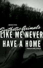 (COMPLETED) Book Five: Synthetic Animals Like Me Never Have a Home by tragician_child