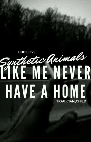 (COMPLETED) Book Five: Synthetic Animals Like Me Never Have a Home