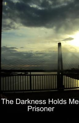 The Darkness Holds Me Prisoner