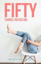 Fifty Things I Never Did by onlyexceptions