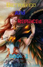 Betrayed And Replaced Book 1 by fluffyfairytaillover