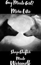 Girl Meets Guy...More Like, Shape Shifter Meets Werewolf!!! by Supernaturalchic33