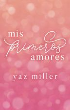 Mis Primeros Amores - EN PAUSA by YazMiller