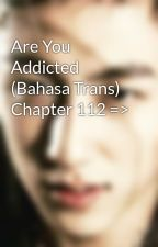 Are You Addicted (Bahasa Trans) Chapter 112 => by yinyinzi