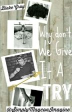Why Don't We Give It A Try? || Blake Gray by Simpleimagines