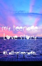 My Teenage Love Story  by CallMeTeenager