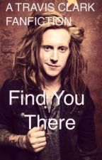 Find You There - We The Kings/Travis Clark Fanfic by OMGaskarth