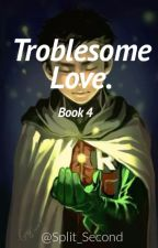 Troublesome Love.[Final] by Split_Second