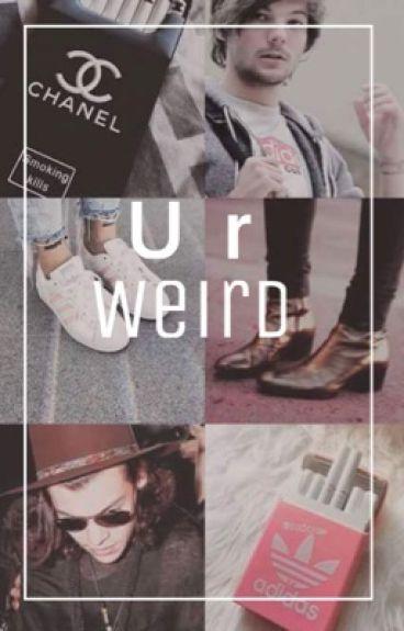 U r weird [l.s]