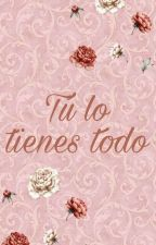 Tu Lo Tienes Todo by LoreMorales23