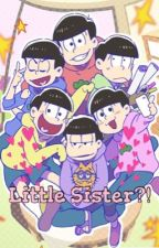 Little Sister?! (Osomatsu-San x reader) by LuckyDuckyOtaku