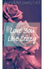 Love You Like Crazy by AnnyMeLoveU143