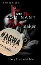 Living With The Dominant Babymaker | SPG Series #3 (COMPLETED) #Wattys2017 by HoyItsJustMe