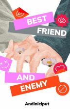 BESTFRIEND AND ENEMY by andiniciput
