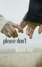 Please Don't Leave Me✔ by miss_clumsy001