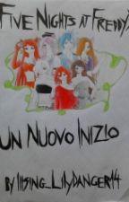 FNAF Un Nuovo Inizio by Illsing_LilyDanger14