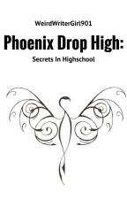 Phoenix Drop High: Secrets In Highschool {re-continued} by WeirdWriterGirl901