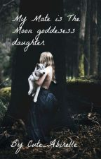 My Mate is The Moon Goddesses Daughter by Cute_Abrielle