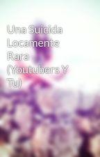 Una Suicida Locamente Rara (Youtubers Y Tu) by UstDominaraElMundo