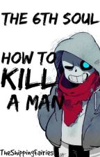 The 6th Soul: How to Kill a Man | Sans x Reader by TheShippingFairies