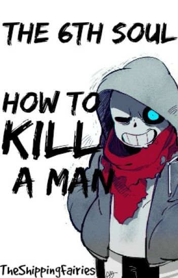 The 6th Soul: How to Kill a Man | Sans x Reader