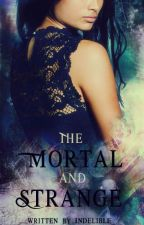 The Mortal and Strange (Mortal and Strange chronicles #1) by Indelible_