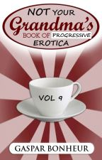 Not Your Grandmother's Book of Progressive Erotica: Volume 9 by GroganBoneyer