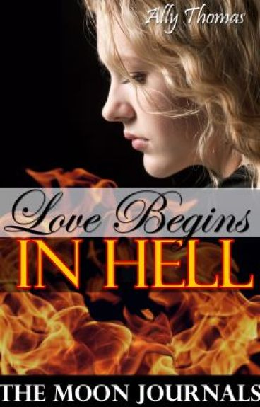 Love Begins in Hell (The Moon Journals: Part 1) by AllyThomas11