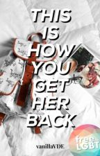 (Gxg) This Is How You Get Her Back  by vanillaVDE