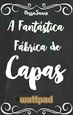 A Fantástica Fábrica De Capas [FECHADA POR TEMPO INDETERMINADO] by NessaSanxz