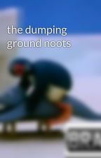 the dumping ground noots by pingu-fanfics