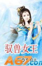 Ngự Thú Nữ Vương - Luyến Nguyệt Nhi (Hoàn) by Seirysu