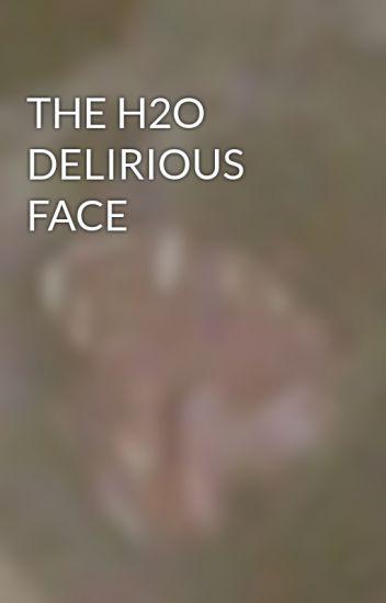 THE H2O DELIRIOUS FACE - Im_gay22 - Wattpad