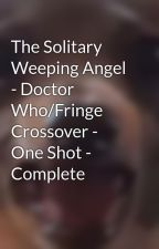 The Solitary Weeping Angel - Doctor Who/Fringe Crossover - One Shot - Complete by holmesslice