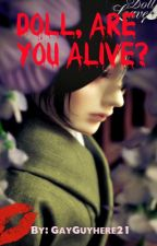 Doll, are you alive? (Coming Soon In 2017) by GayGuyhere21