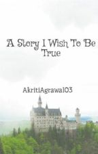 A Story - I Wish To Be True by Akriti03Agrawal