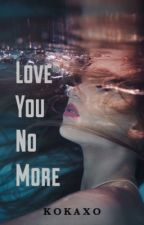 Love You No More (LEFT Series #1) by kokaxo