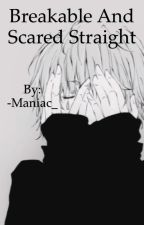 Breakable and Scared Straight  by -Maniac_