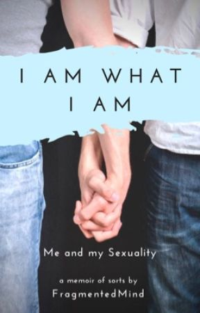 I Am What I Am: Me and My Sexuality by FragmentedMind98