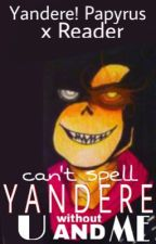 Yandere Papyrus x Reader - Can't Spell Yandere without U and Me by gigairne