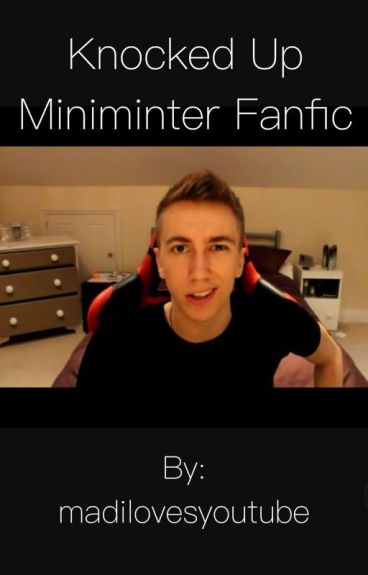 Knocked Up(Miniminter Fanfic)