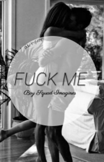 Fuck Me | { Boysquad Imagines }