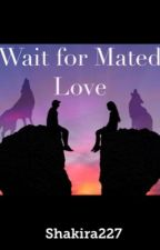 Wait For Mated Love *Revising and Editing* by shakira227