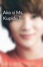 Ako si Ms. Kupido ? by OhOhJessasaur