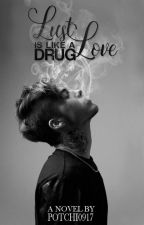 Lust, Love is like a DRUG by potchi0917