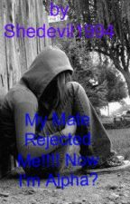 My Mate Rejected Me!!!! Now I'm Alpha? by PeppermintKisses94